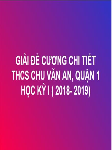 GIẢI CHI TIẾT ĐỀ CƯƠNG TOÁN HỌC KỲ I - THCS CHU VĂN AN, QUẬN 1 (NĂM HỌC: 2018- 2019)