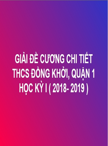 GIẢI CHI TIẾT ĐỀ CƯƠNG TOÁN HỌC KỲ I - THCS ĐỒNG KHỞI, QUẬN 1 (NĂM HỌC: 2018- 2019)