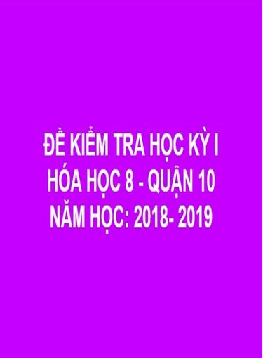 ĐỀ THI HỌC KỲ I- QUẬN 10- HÓA HỌC 8- NĂM HỌC: 2018- 2019