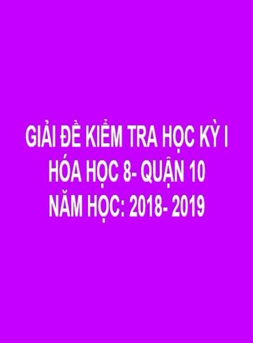 GIẢI CHI TIẾT ĐỀ THI HÓA HỌC KỲ I - QUẬN 10 - NĂM HỌC: 2018- 2019