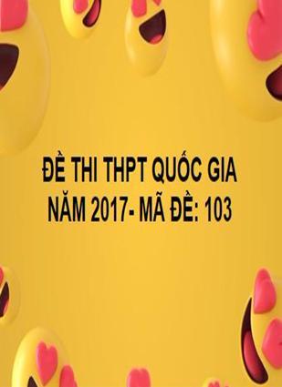 ĐỀ THI THPT QUỐC GIA- TOÁN- MÃ ĐỀ: 103- NĂM 2017