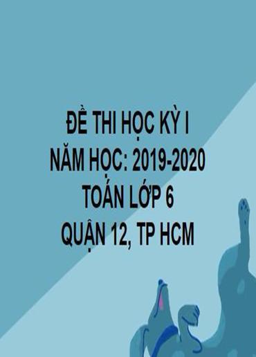 ĐỀ THI HỌC KỲ I- QUẬN 12- TOÁN 6- TP HCM- NĂM HỌC 2019- 2020
