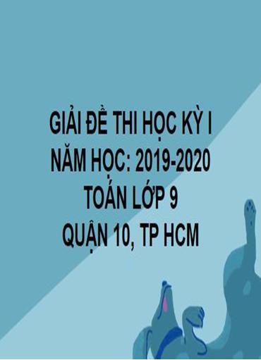 GIẢI ĐỀ THI HỌC KỲ I- QUẬN 10- TOÁN 9- TP HCM- NĂM HỌC 2019- 2020